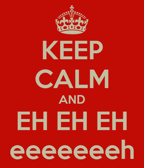 KEEP CALM AND EH EH EH eeeeeeeh