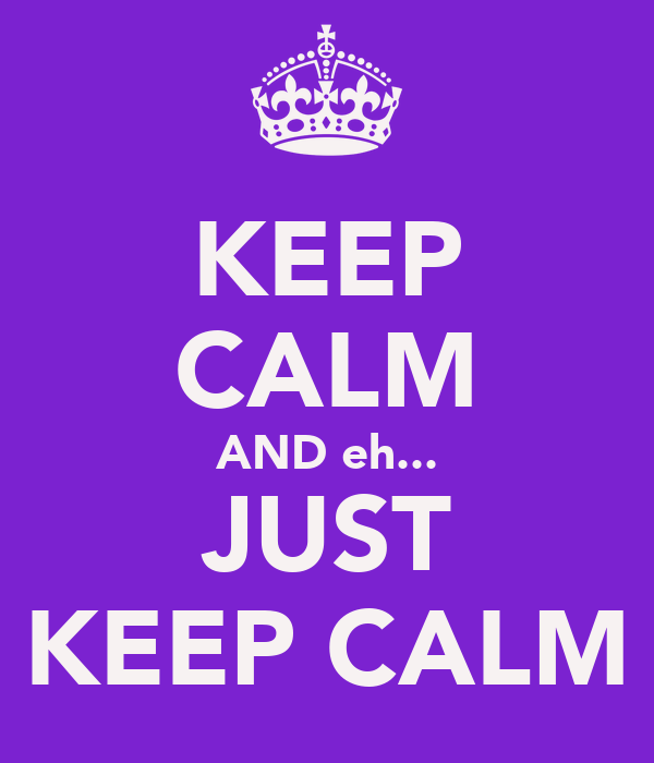 KEEP CALM AND eh... JUST KEEP CALM