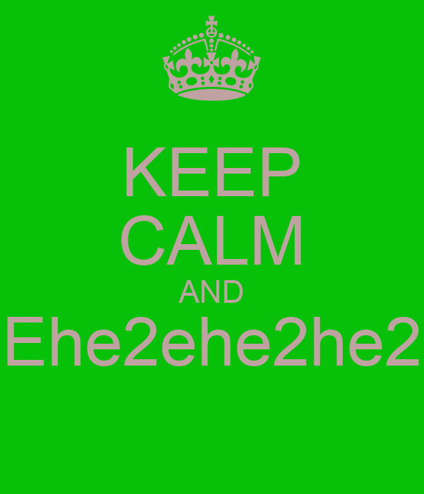 KEEP CALM AND Ehe2ehe2he2