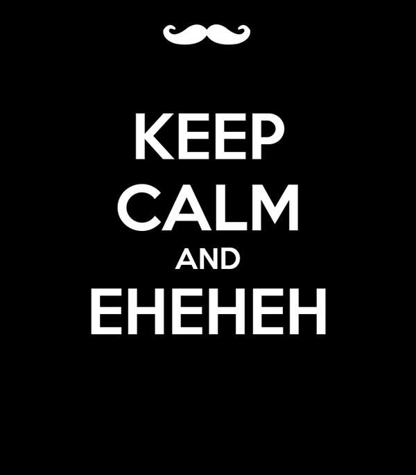 KEEP CALM AND EHEHEH