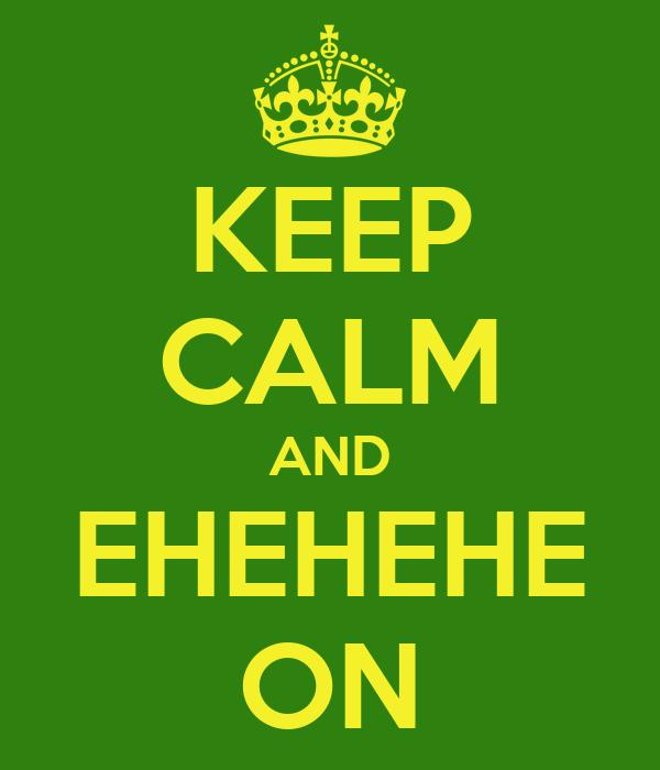 KEEP CALM AND EHEHEHE ON