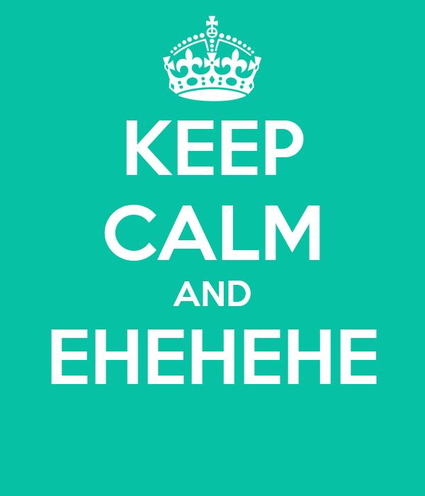 KEEP CALM AND EHEHEHE