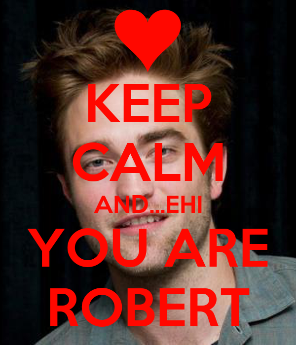 KEEP CALM AND...EHI YOU ARE ROBERT