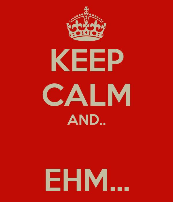 KEEP CALM AND..         EHM...
