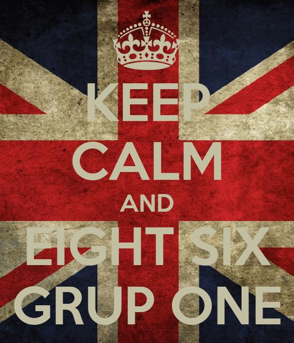 KEEP CALM AND EIGHT SIX GRUP ONE