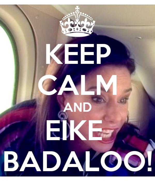 KEEP CALM AND EIKE  BADALOO!