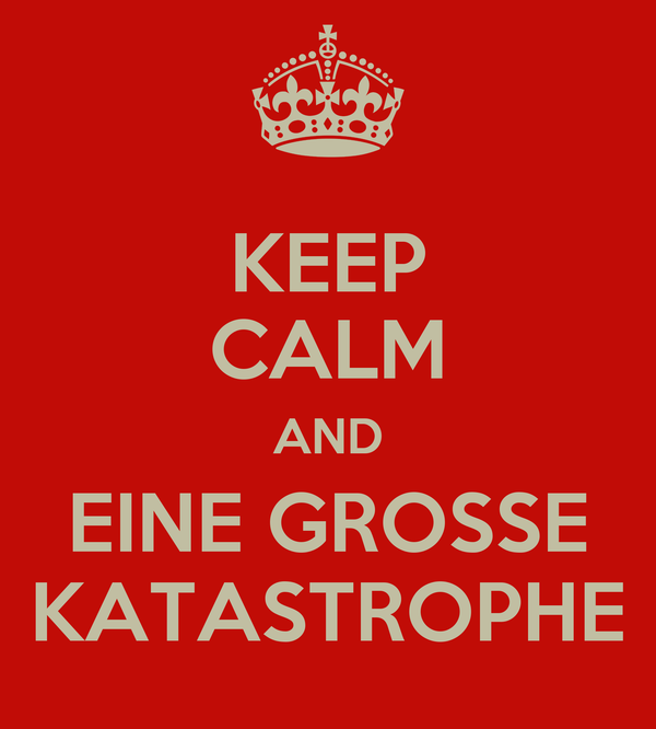 KEEP CALM AND EINE GROSSE KATASTROPHE