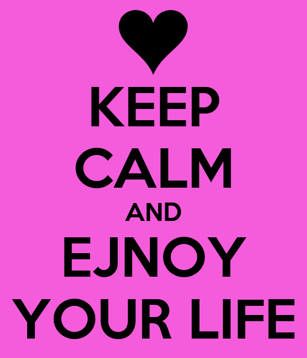 KEEP CALM AND EJNOY YOUR LIFE