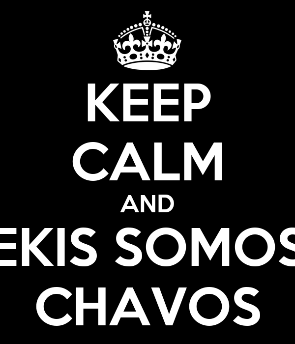 KEEP CALM AND EKIS SOMOS CHAVOS