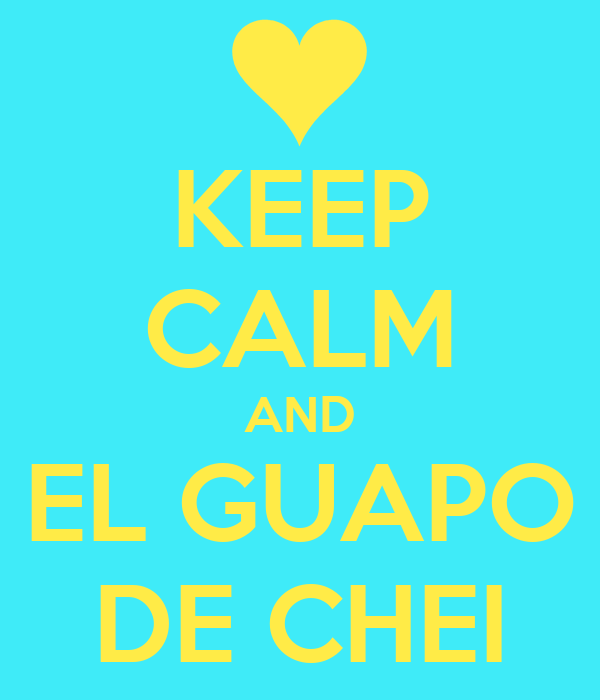 KEEP CALM AND EL GUAPO DE CHEI