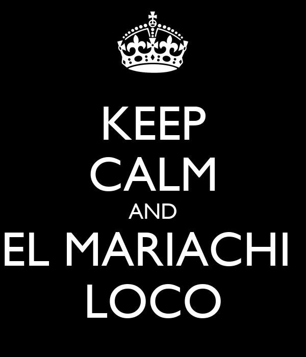 KEEP CALM AND EL MARIACHI  LOCO