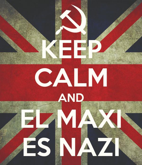 KEEP CALM AND EL MAXI ES NAZI