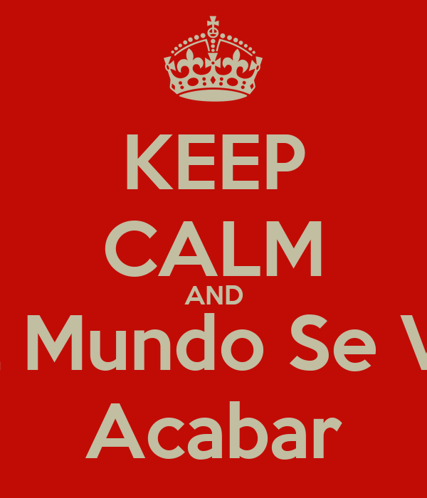 KEEP CALM AND El Mundo Se Va Acabar