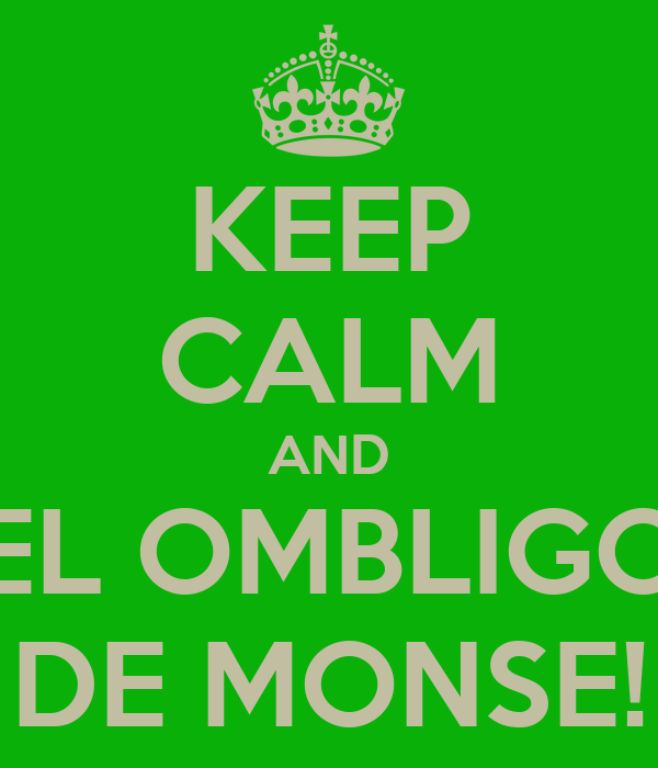 KEEP CALM AND EL OMBLIGO DE MONSE!