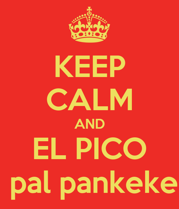 KEEP CALM AND EL PICO  pal pankeke