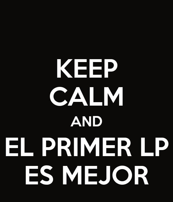 KEEP CALM AND EL PRIMER LP ES MEJOR