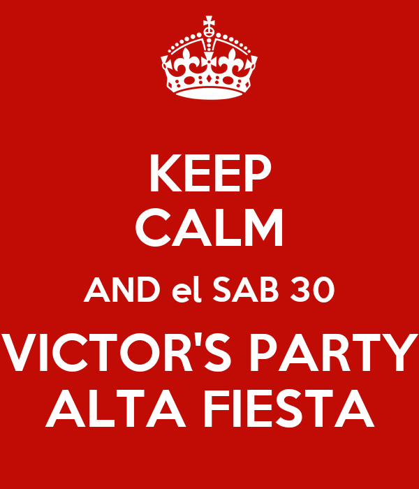 KEEP CALM AND el SAB 30 VICTOR'S PARTY ALTA FIESTA