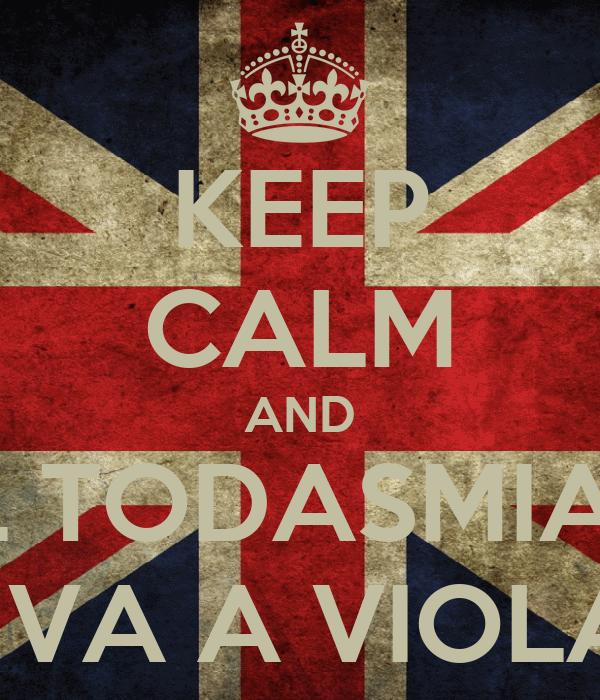 KEEP CALM AND EL TODASMIAS  TE VA A VIOLAR