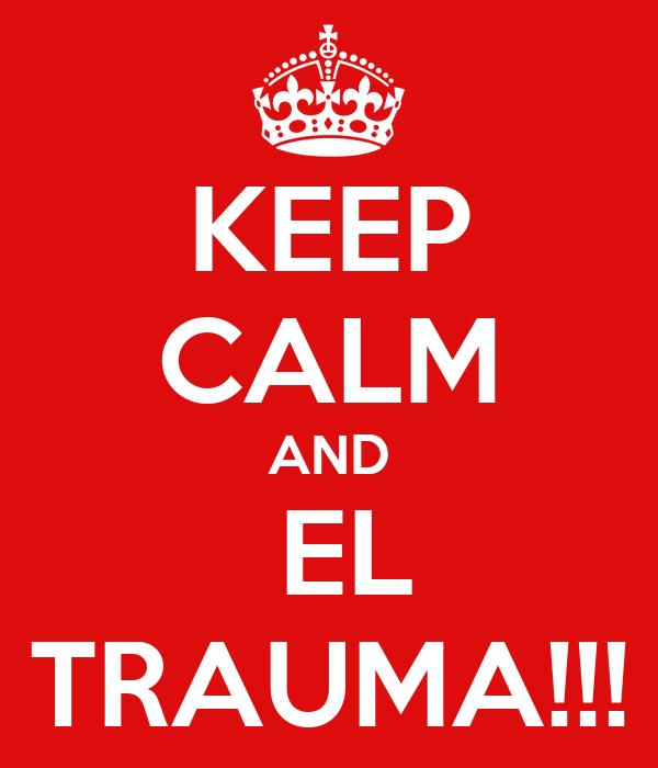 KEEP CALM AND   EL  TRAUMA!!!