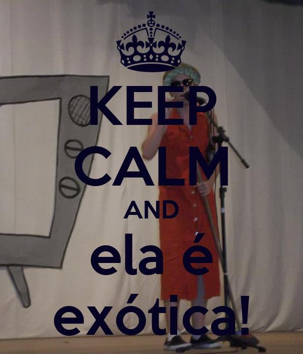 KEEP CALM AND ela é exótica!