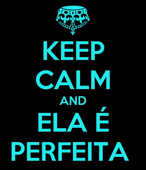 KEEP CALM AND ELA É PERFEITA