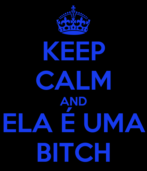 KEEP CALM AND ELA É UMA BITCH