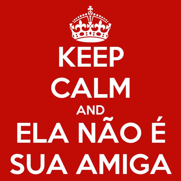 KEEP CALM AND ELA NÃO É SUA AMIGA