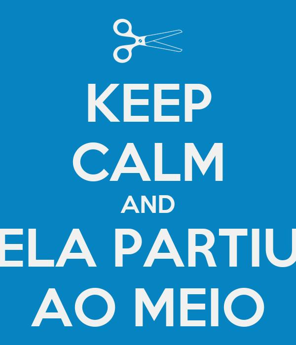 KEEP CALM AND ELA PARTIU AO MEIO