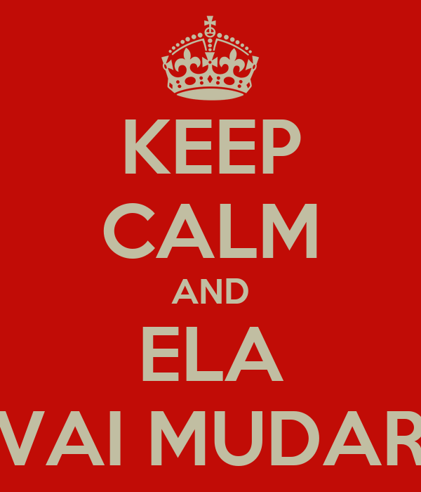 KEEP CALM AND ELA VAI MUDAR