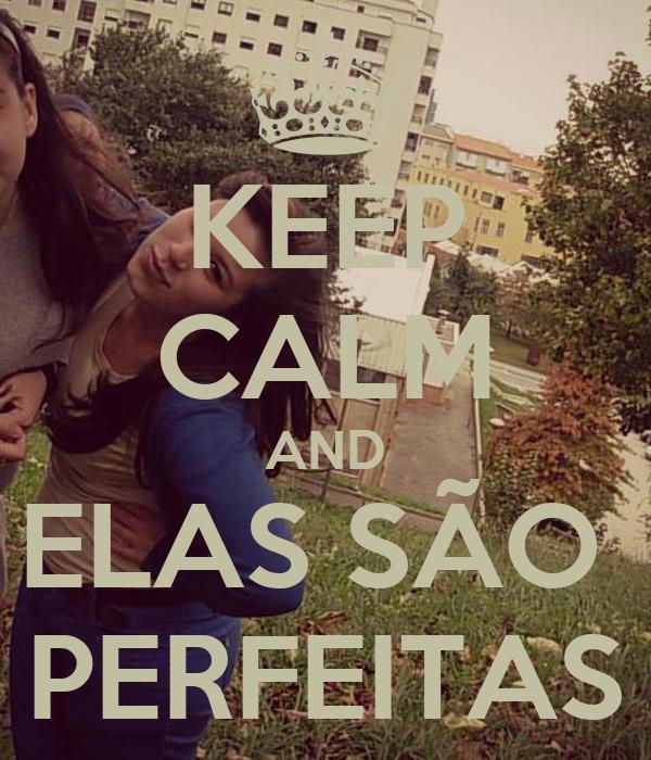 KEEP CALM AND ELAS SÃO  PERFEITAS