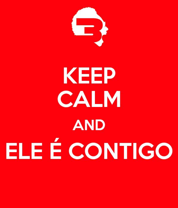 KEEP CALM AND ELE É CONTIGO