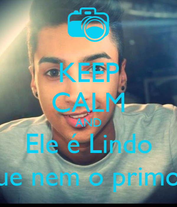 KEEP CALM AND Ele é Lindo que nem o primo !
