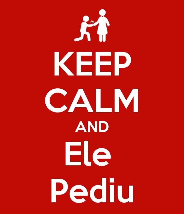 KEEP CALM AND Ele  Pediu