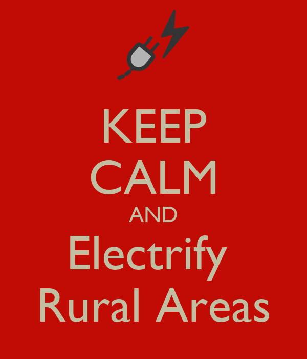KEEP CALM AND Electrify  Rural Areas