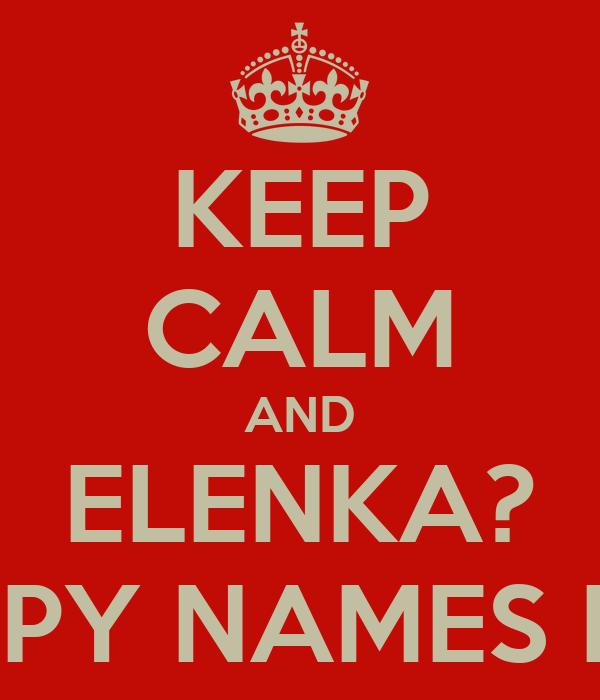 KEEP CALM AND ELENKA? HAPPY NAMES DAY