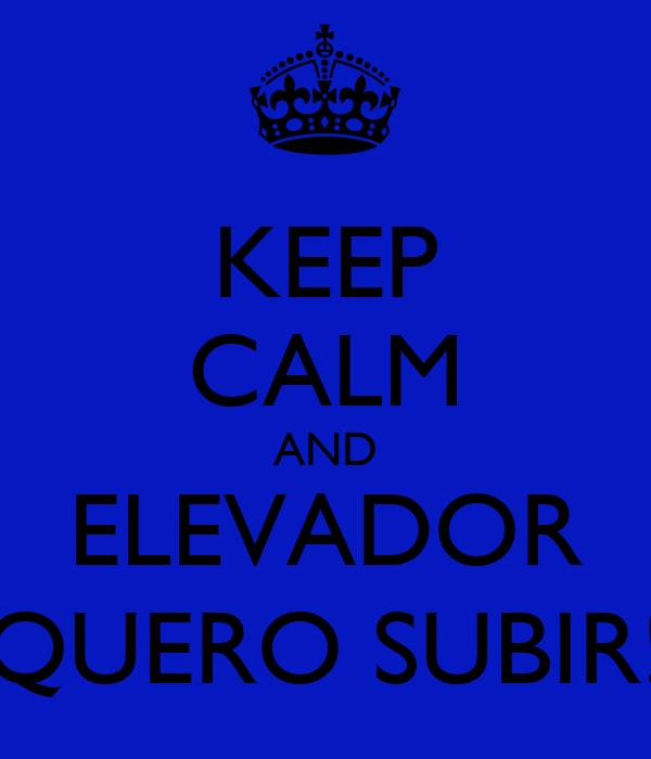 KEEP CALM AND ELEVADOR QUERO SUBIR!
