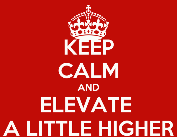KEEP CALM AND ELEVATE  A LITTLE HIGHER