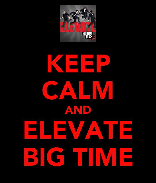 KEEP CALM AND ELEVATE  BIG TIME