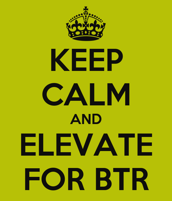 KEEP CALM AND ELEVATE FOR BTR