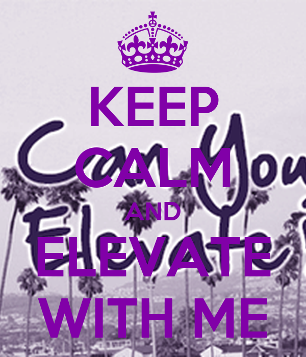 KEEP CALM AND ELEVATE WITH ME