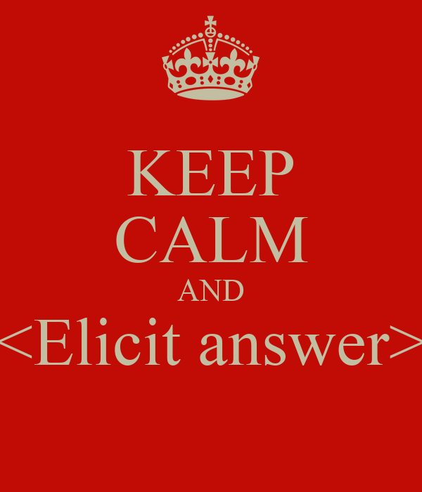 KEEP CALM AND <Elicit answer>