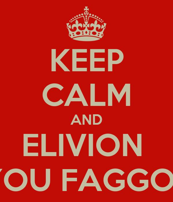 KEEP CALM AND ELIVION  YOU FAGGOT