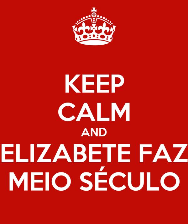 KEEP CALM AND ELIZABETE FAZ MEIO SÉCULO
