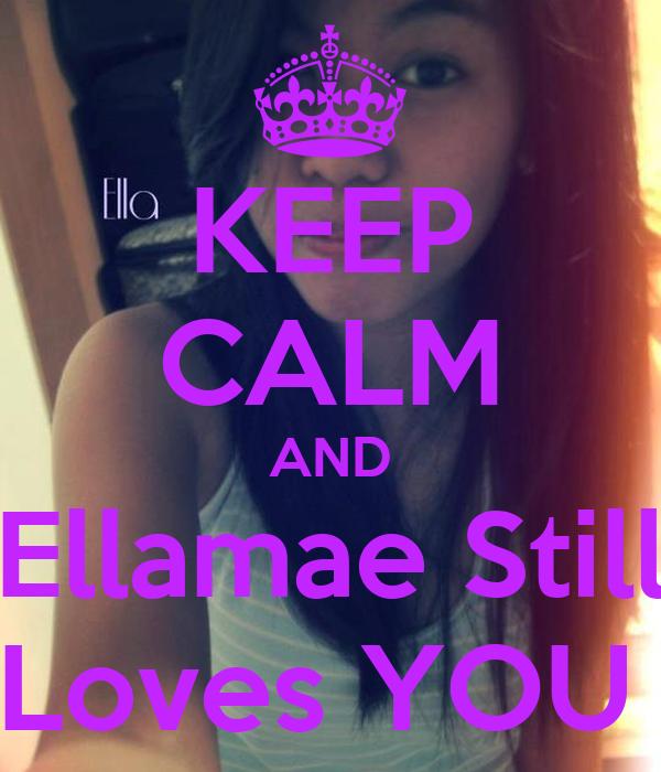 KEEP CALM AND Ellamae Still Loves YOU