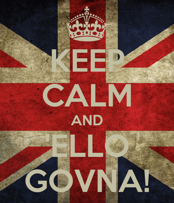 KEEP CALM AND 'ELLO GOVNA!