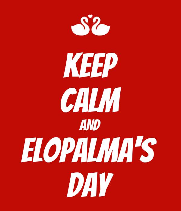 KEEP CALM AND ELOPALMA'S  DAY