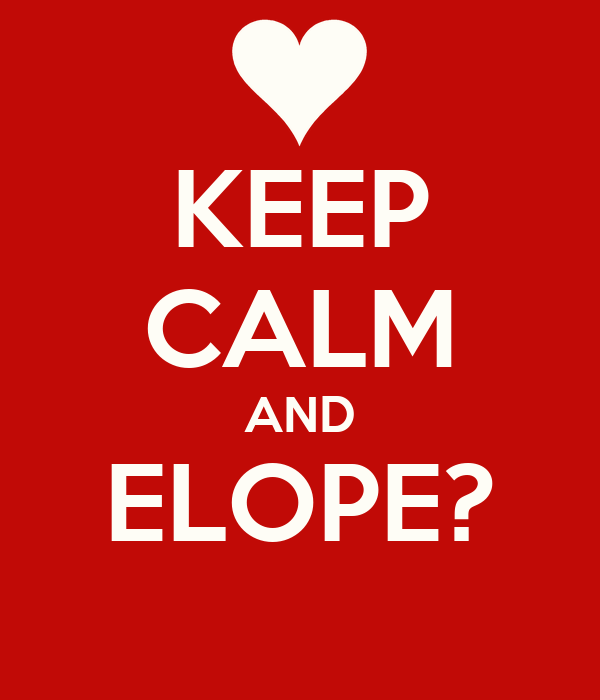 KEEP CALM AND ELOPE?
