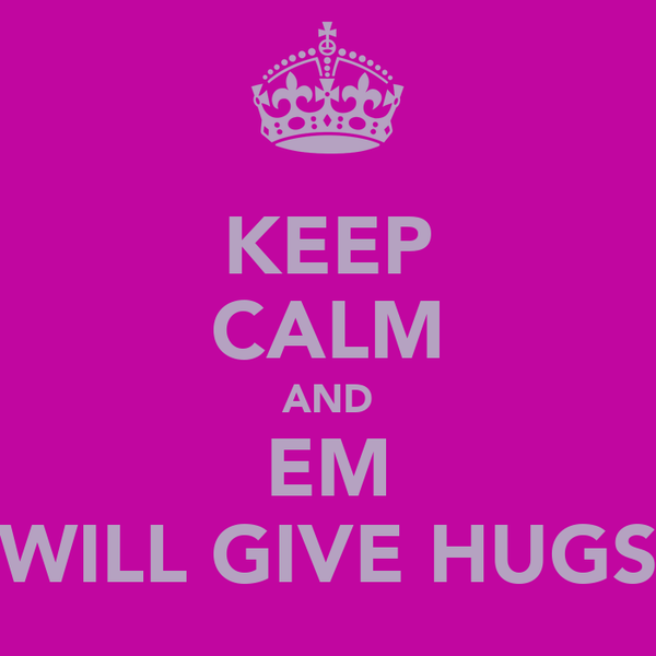 KEEP CALM AND EM WILL GIVE HUGS