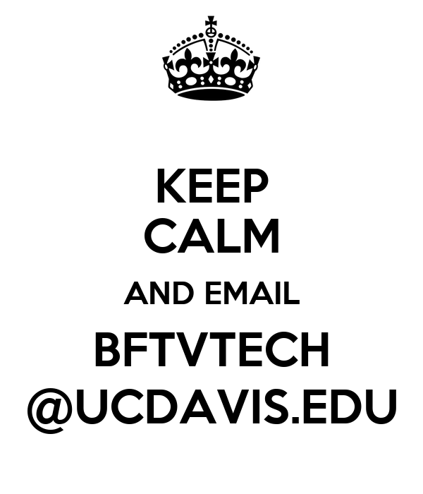KEEP CALM AND EMAIL BFTVTECH @UCDAVIS.EDU