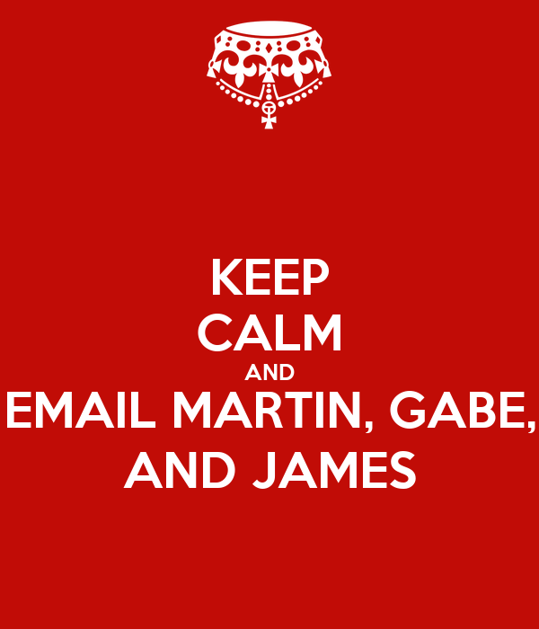 KEEP CALM AND EMAIL MARTIN, GABE, AND JAMES